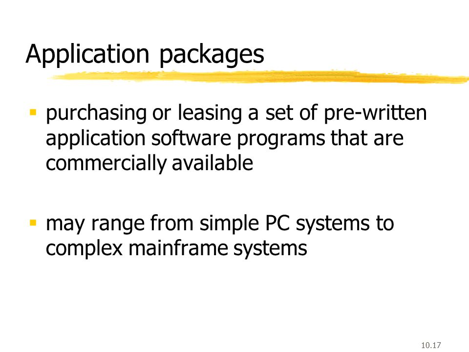 10.17 Application packages  purchasing or leasing a set of pre-written application software programs that are commercially available  may range from simple PC systems to complex mainframe systems