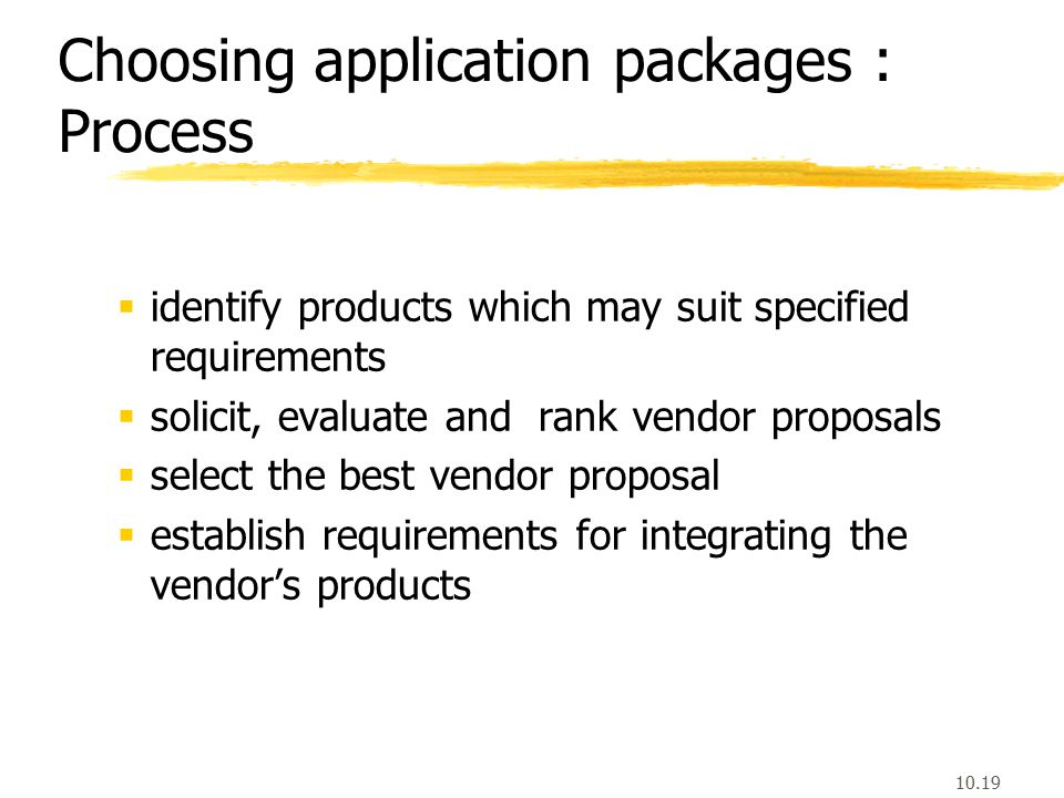 10.19 Choosing application packages : Process  identify products which may suit specified requirements  solicit, evaluate and rank vendor proposals  select the best vendor proposal  establish requirements for integrating the vendor's products