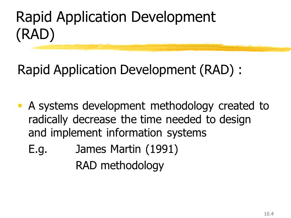 10.4 Rapid Application Development (RAD) :  A systems development methodology created to radically decrease the time needed to design and implement information systems E.g.