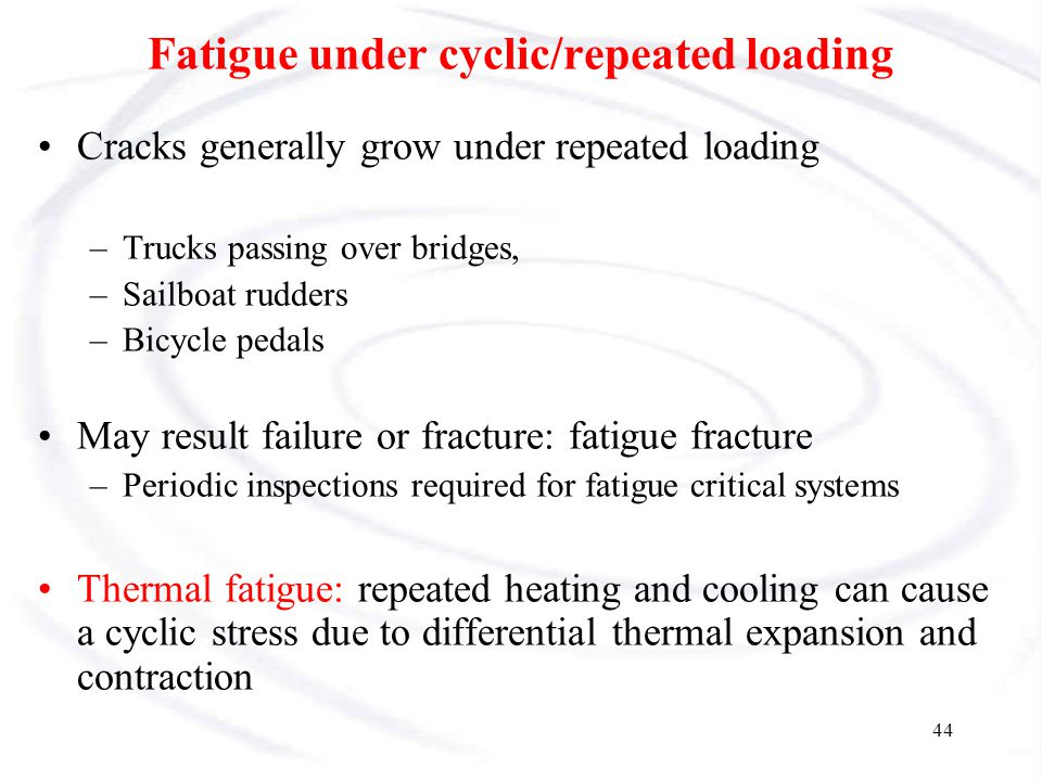45 Fatigue Repeated, also called cyclic loads resulting in cyclic stresses can lead to microscopic physical damage.