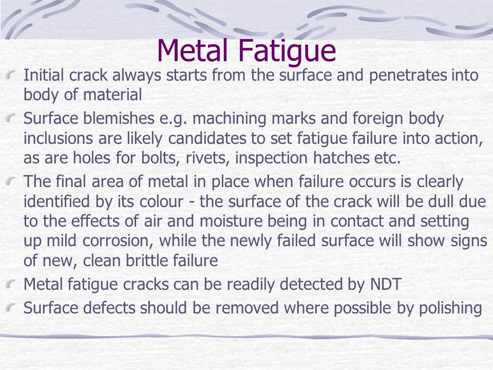 Metal Fatigue Initial crack always starts from the surface and penetrates into body of material Surface blemishes e.g. machining marks and foreign bod