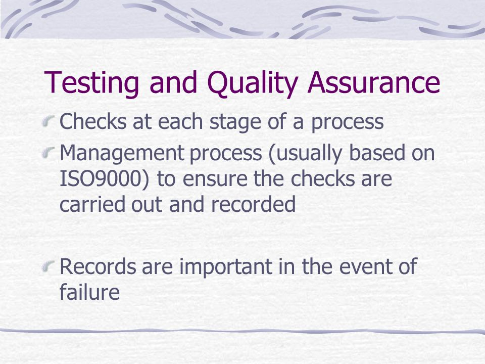 Testing and Quality Assurance Checks at each stage of a process Management process (usually based on ISO9000) to ensure the checks are carried out and