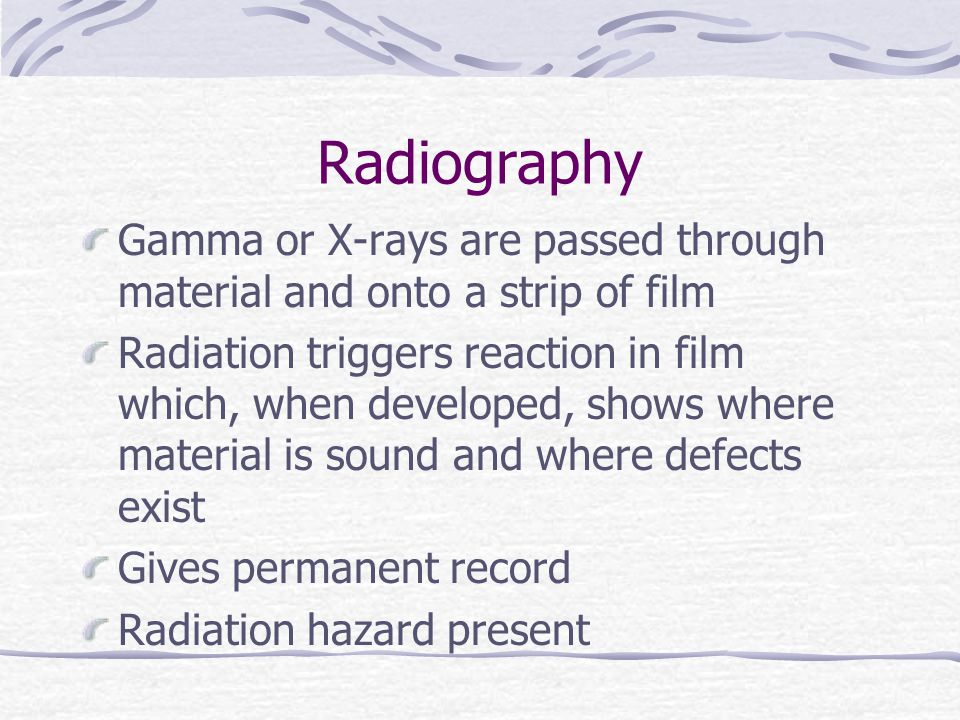 Radiography Gamma or X-rays are passed through material and onto a strip of film Radiation triggers reaction in film which, when developed, shows wher