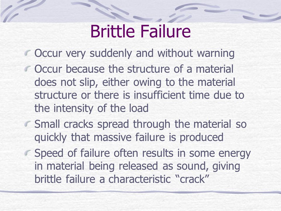 Brittle Failure Occur very suddenly and without warning Occur because the structure of a material does not slip, either owing to the material structur