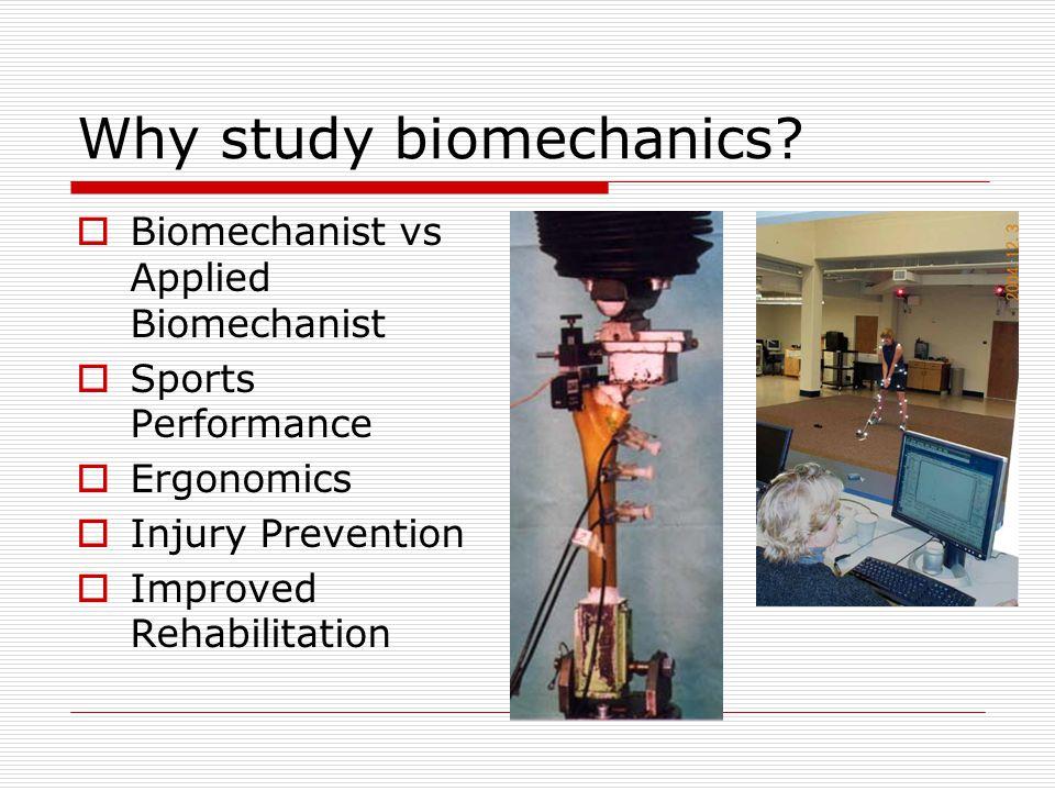 Why study biomechanics?  Biomechanist vs Applied Biomechanist  Sports Performance  Ergonomics  Injury Prevention  Improved Rehabilitation