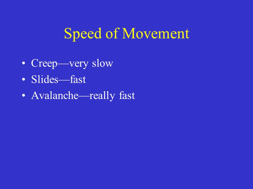 Speed of Movement Creep—very slow Slides—fast Avalanche—really fast