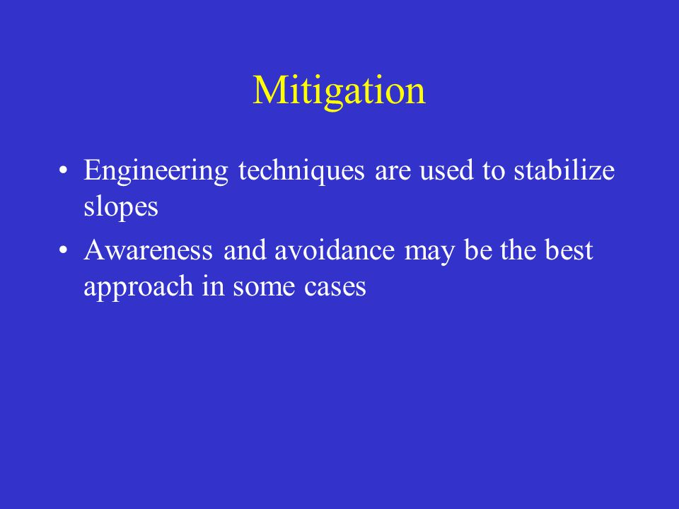 Mitigation Engineering techniques are used to stabilize slopes Awareness and avoidance may be the best approach in some cases