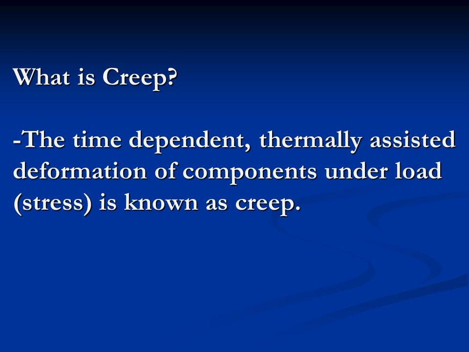 What is Creep? -The time dependent, thermally assisted deformation of components under load (stress) is known as creep.