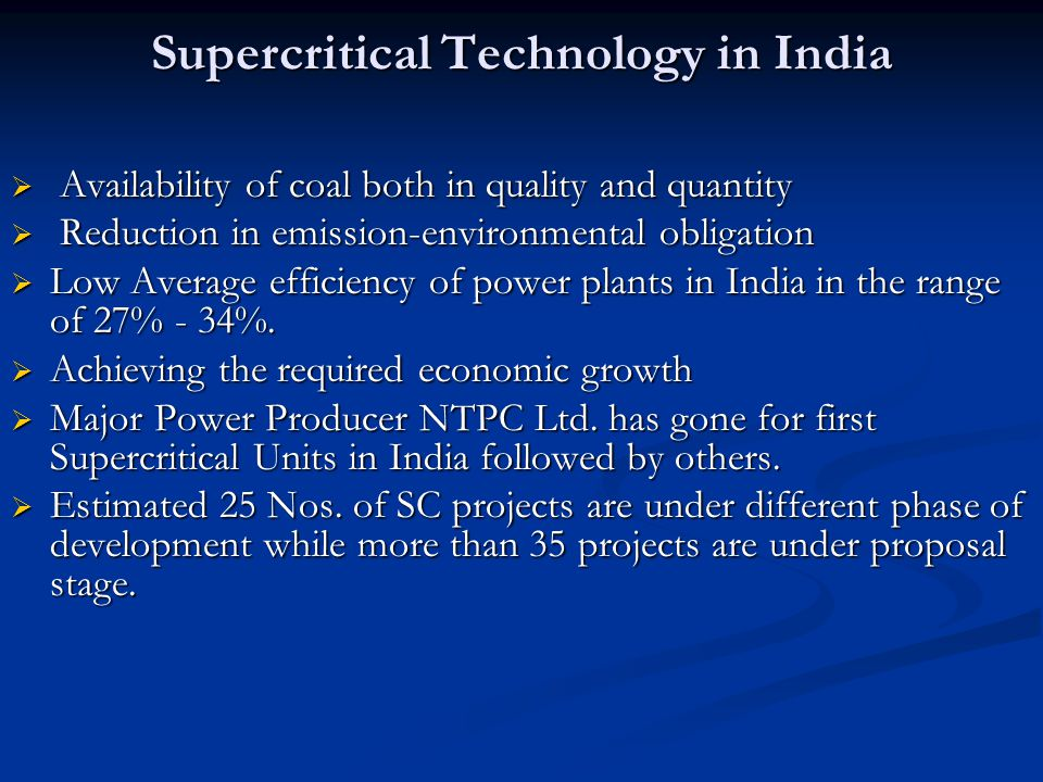 Supercritical Technology in India  Availability of coal both in quality and quantity  Reduction in emission-environmental obligation  Low Average efficiency of power plants in India in the range of 27% - 34%.