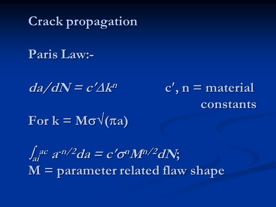 Crack propagation Paris Law:- da/dN = c  k n c, n = material constants For k = M  (  a)  ai ac a -n/2 da = c  n M n/2 dN; M = parameter relate