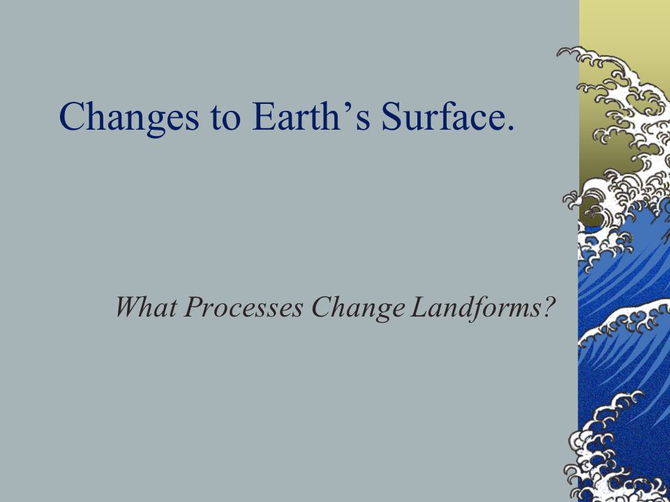 Changing Landforms The earth's surface is always changing around you.