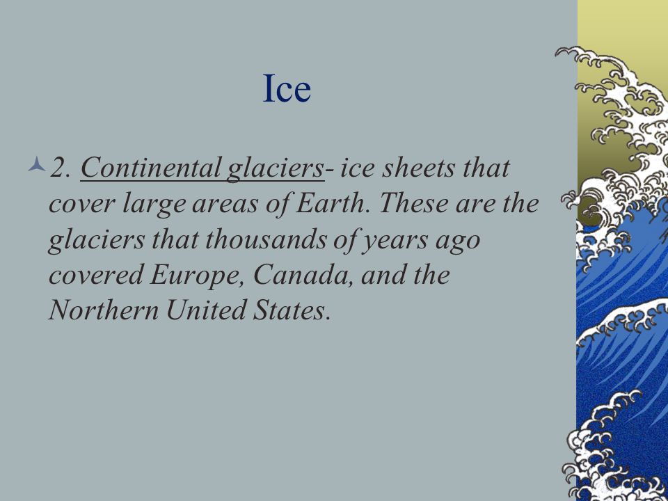 Ice 2. Continental glaciers- ice sheets that cover large areas of Earth. These are the glaciers that thousands of years ago covered Europe, Canada, an