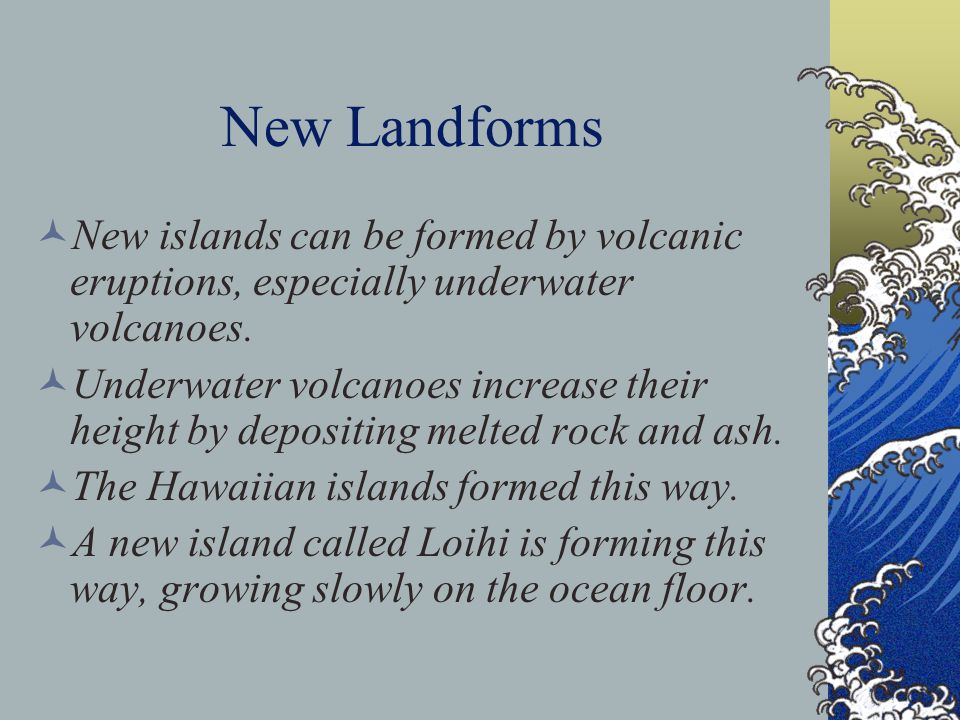 New Landforms New islands can be formed by volcanic eruptions, especially underwater volcanoes. Underwater volcanoes increase their height by depositi