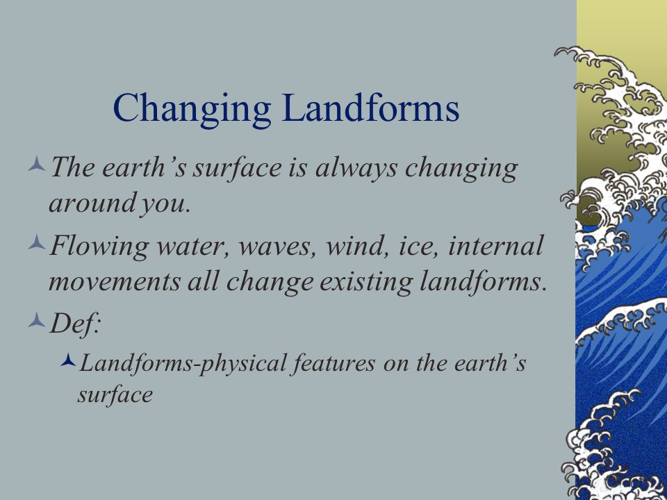 Changing Landforms The earth's surface is always changing around you. Flowing water, waves, wind, ice, internal movements all change existing landform