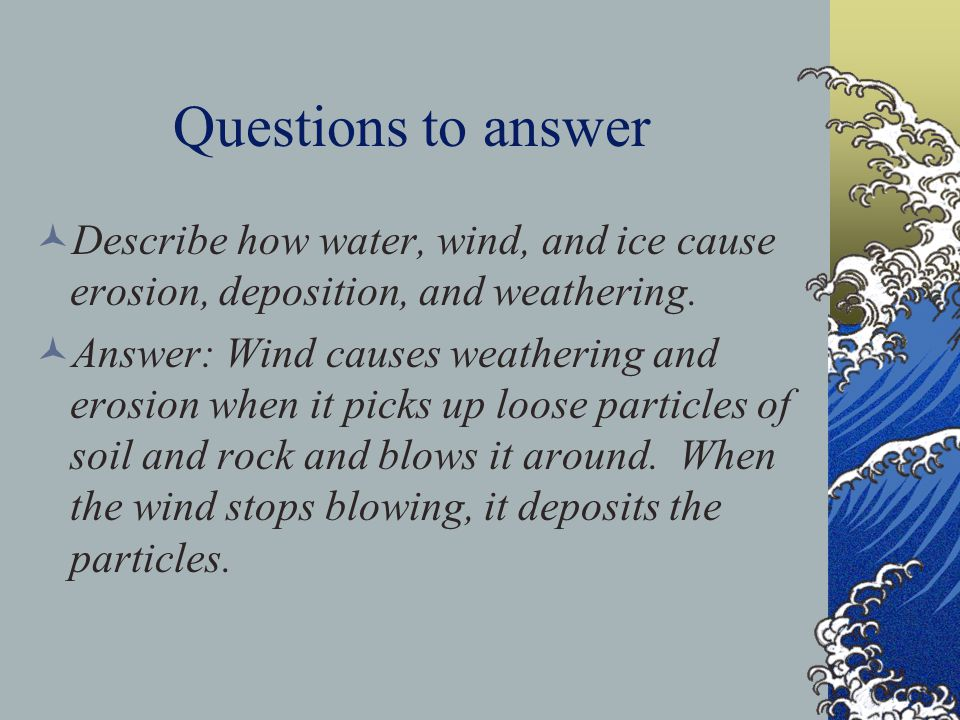 Questions to answer Describe how water, wind, and ice cause erosion, deposition, and weathering. Answer: Wind causes weathering and erosion when it pi