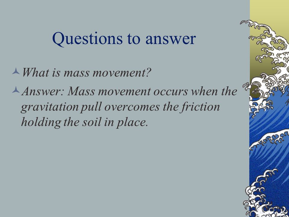 Questions to answer What is mass movement? Answer: Mass movement occurs when the gravitation pull overcomes the friction holding the soil in place.