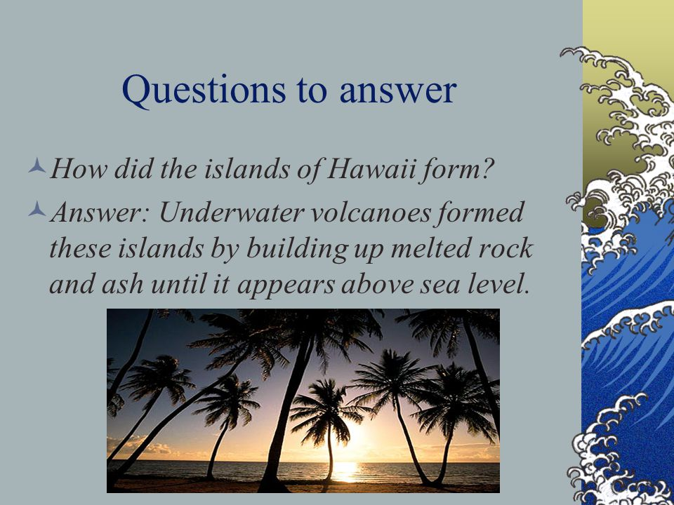 Questions to answer How did the islands of Hawaii form? Answer: Underwater volcanoes formed these islands by building up melted rock and ash until it
