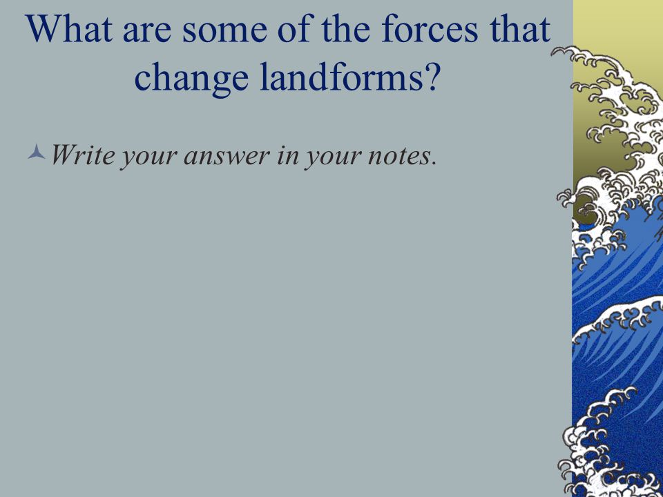 A: What are some of the forces that change landforms.