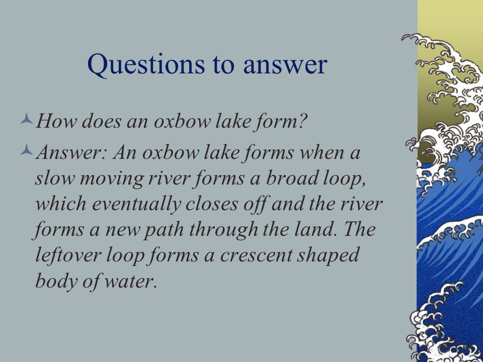 Questions to answer How does an oxbow lake form? Answer: An oxbow lake forms when a slow moving river forms a broad loop, which eventually closes off