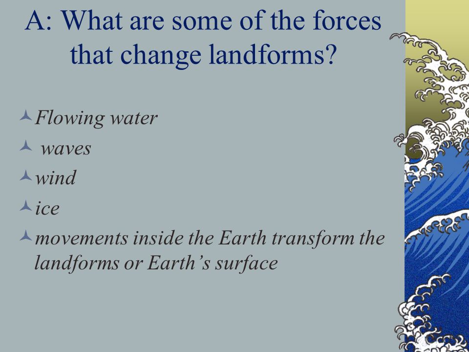 A: What are some of the forces that change landforms? Flowing water waves wind ice movements inside the Earth transform the landforms or Earth's surfa