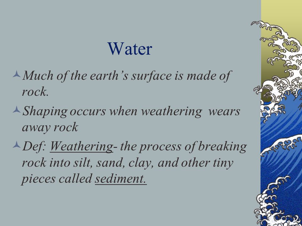 Water Much of the earth's surface is made of rock. Shaping occurs when weathering wears away rock Def: Weathering- the process of breaking rock into s