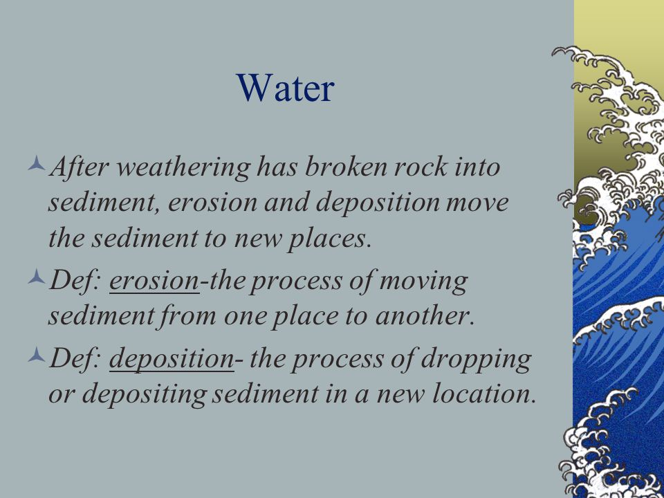 Water After weathering has broken rock into sediment, erosion and deposition move the sediment to new places. Def: erosion-the process of moving sedim