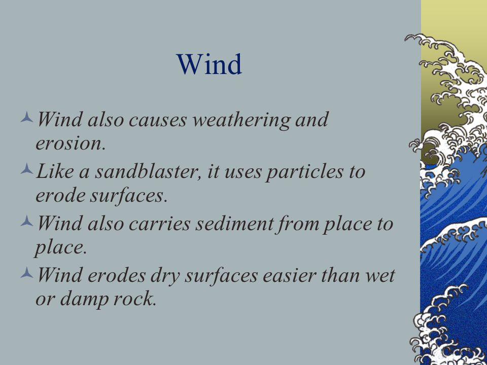 Wind Wind also causes weathering and erosion. Like a sandblaster, it uses particles to erode surfaces. Wind also carries sediment from place to place.