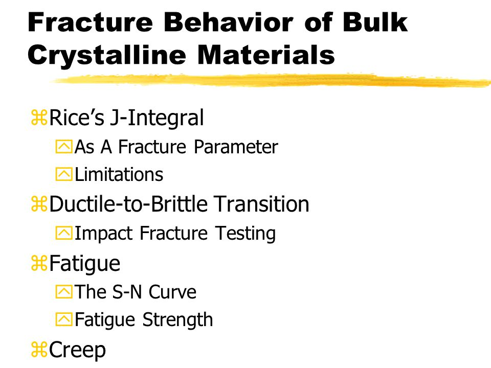 Fracture Behavior of Bulk Crystalline Materials zRice's J-Integral yAs A Fracture Parameter yLimitations zDuctile-to-Brittle Transition yImpact Fracture Testing zFatigue yThe S-N Curve yFatigue Strength zCreep