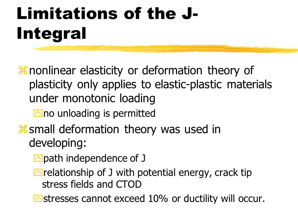Limitations of the J- Integral znonlinear elasticity or deformation theory of plasticity only applies to elastic-plastic materials under monotonic loading yno unloading is permitted zsmall deformation theory was used in developing: ypath independence of J yrelationship of J with potential energy, crack tip stress fields and CTOD ystresses cannot exceed 10% or ductility will occur.