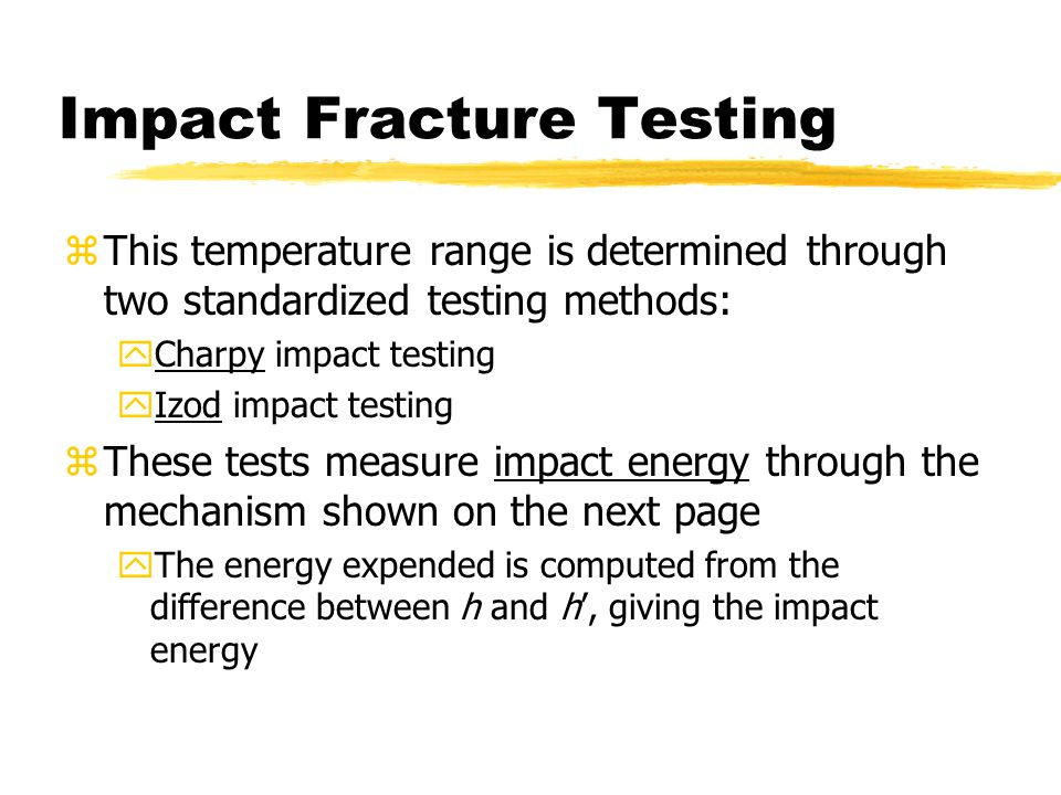 Impact Fracture Testing zThis temperature range is determined through two standardized testing methods: yCharpy impact testing yIzod impact testing zThese tests measure impact energy through the mechanism shown on the next page yThe energy expended is computed from the difference between h and h', giving the impact energy