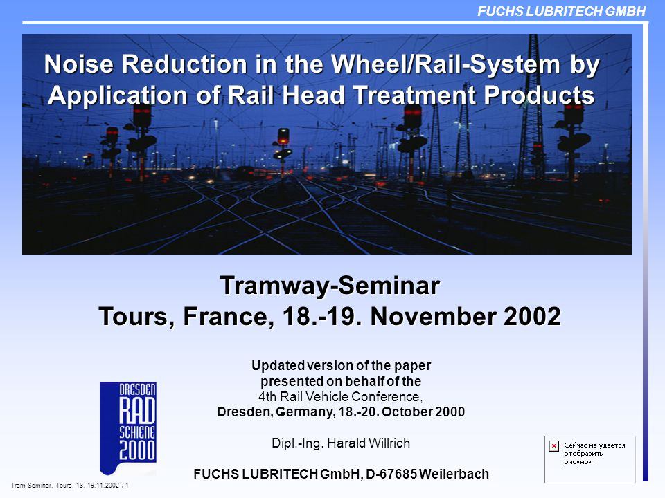 FUCHS LUBRITECH GMBH Tram-Seminar, Tours, 18.-19.11.2002 / 1 Noise Reduction in the Wheel/Rail-System by Application of Rail Head Treatment Products Updated version of the paper presented on behalf of the 4th Rail Vehicle Conference, Dresden, Germany, 18.-20.