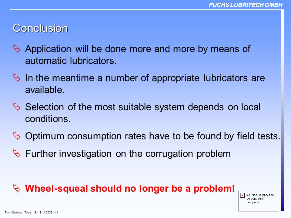FUCHS LUBRITECH GMBH Tram-Seminar, Tours, 18.-19.11.2002 / 19 Conclusion  Application will be done more and more by means of automatic lubricators.