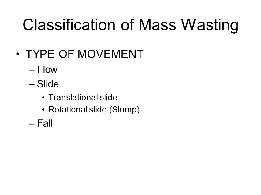 Classification of Mass Wasting TYPE OF MOVEMENT –Flow –Slide Translational slide Rotational slide (Slump) –Fall