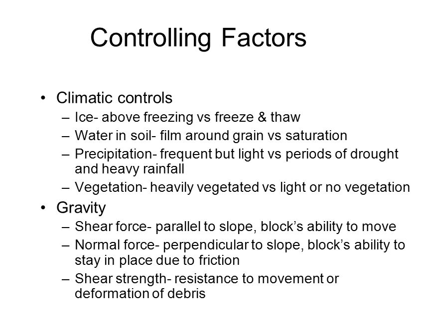 Controlling Factors Climatic controls –Ice- above freezing vs freeze & thaw –Water in soil- film around grain vs saturation –Precipitation- frequent but light vs periods of drought and heavy rainfall –Vegetation- heavily vegetated vs light or no vegetation Gravity –Shear force- parallel to slope, block's ability to move –Normal force- perpendicular to slope, block's ability to stay in place due to friction –Shear strength- resistance to movement or deformation of debris