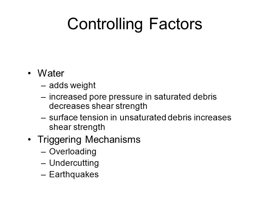 Controlling Factors Water –adds weight –increased pore pressure in saturated debris decreases shear strength –surface tension in unsaturated debris in
