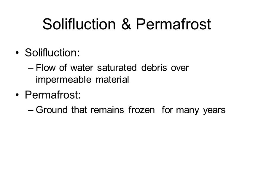 Solifluction & Permafrost Solifluction: –Flow of water saturated debris over impermeable material Permafrost: –Ground that remains frozen for many years