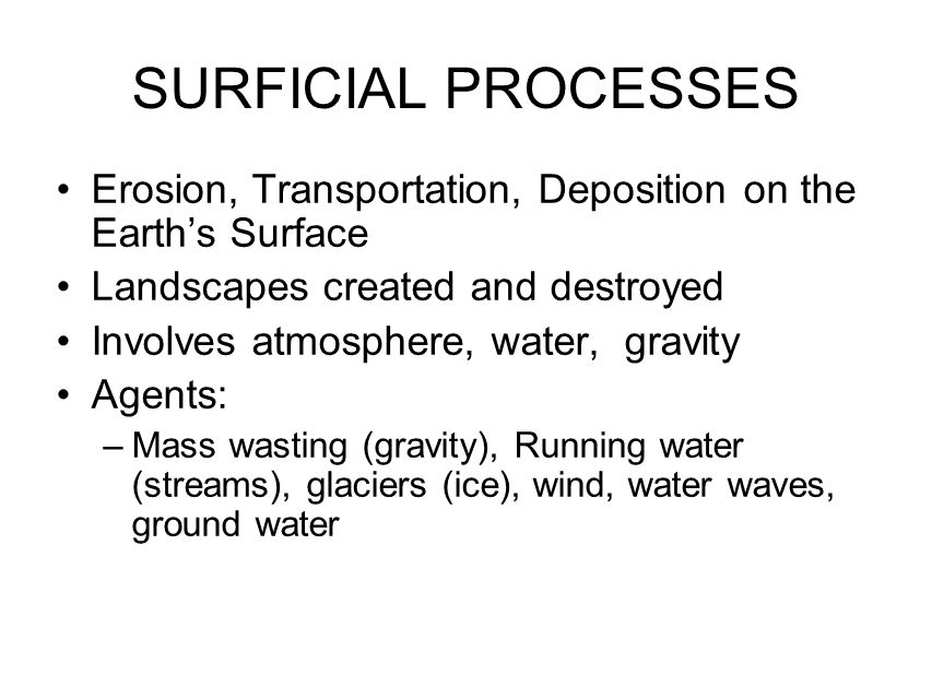 SURFICIAL PROCESSES Erosion, Transportation, Deposition on the Earth's Surface Landscapes created and destroyed Involves atmosphere, water, gravity Ag