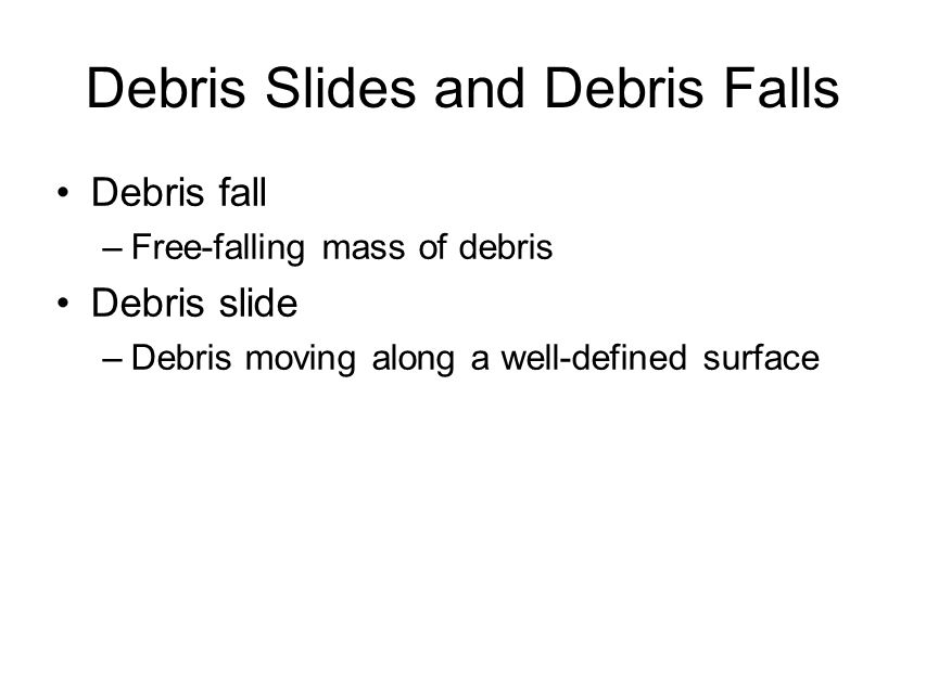 Debris Slides and Debris Falls Debris fall –Free-falling mass of debris Debris slide –Debris moving along a well-defined surface