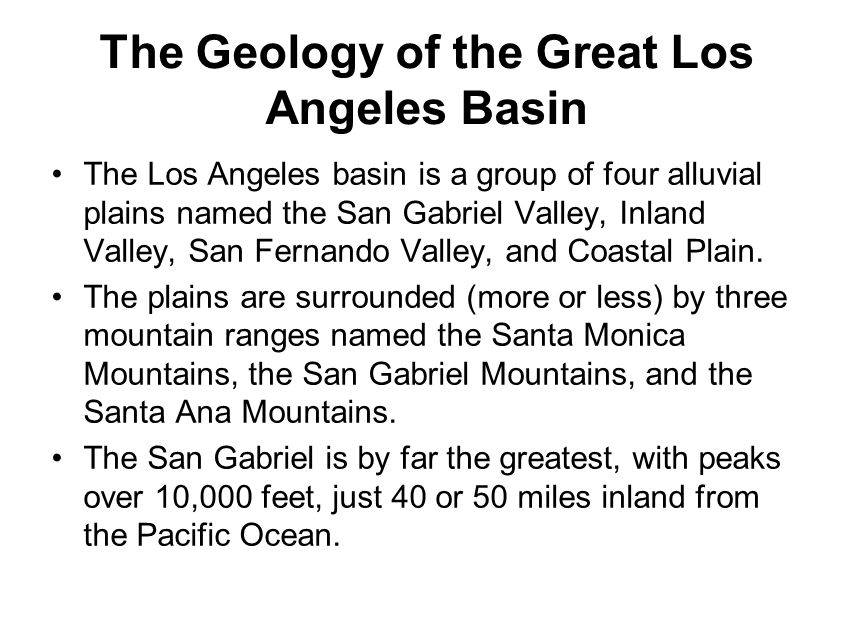 The Geology of the Great Los Angeles Basin The Los Angeles basin is a group of four alluvial plains named the San Gabriel Valley, Inland Valley, San Fernando Valley, and Coastal Plain.