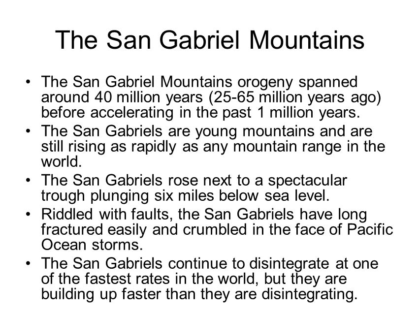 The San Gabriel Mountains The San Gabriel Mountains orogeny spanned around 40 million years (25-65 million years ago) before accelerating in the past 1 million years.