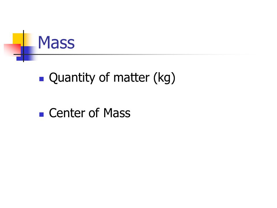 Mass Quantity of matter (kg) Center of Mass