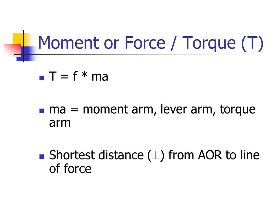 Moment or Force / Torque (T) T = f * ma ma = moment arm, lever arm, torque arm Shortest distance (  ) from AOR to line of force