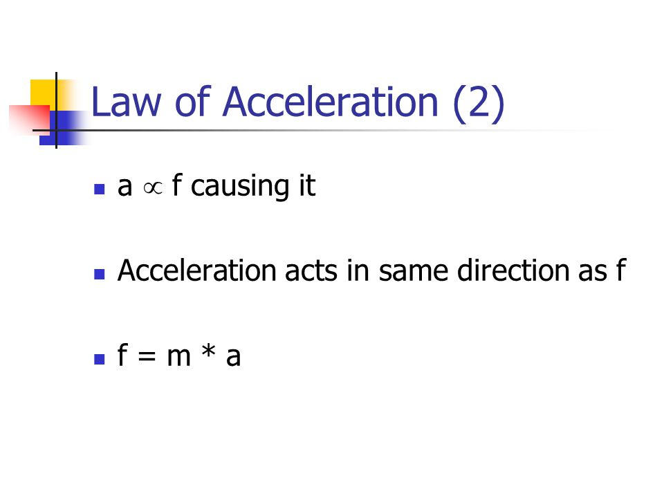 Law of Acceleration (2) a  f causing it Acceleration acts in same direction as f f = m * a