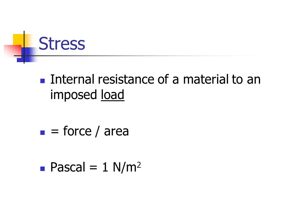 Stress Internal resistance of a material to an imposed load = force / area Pascal = 1 N/m 2