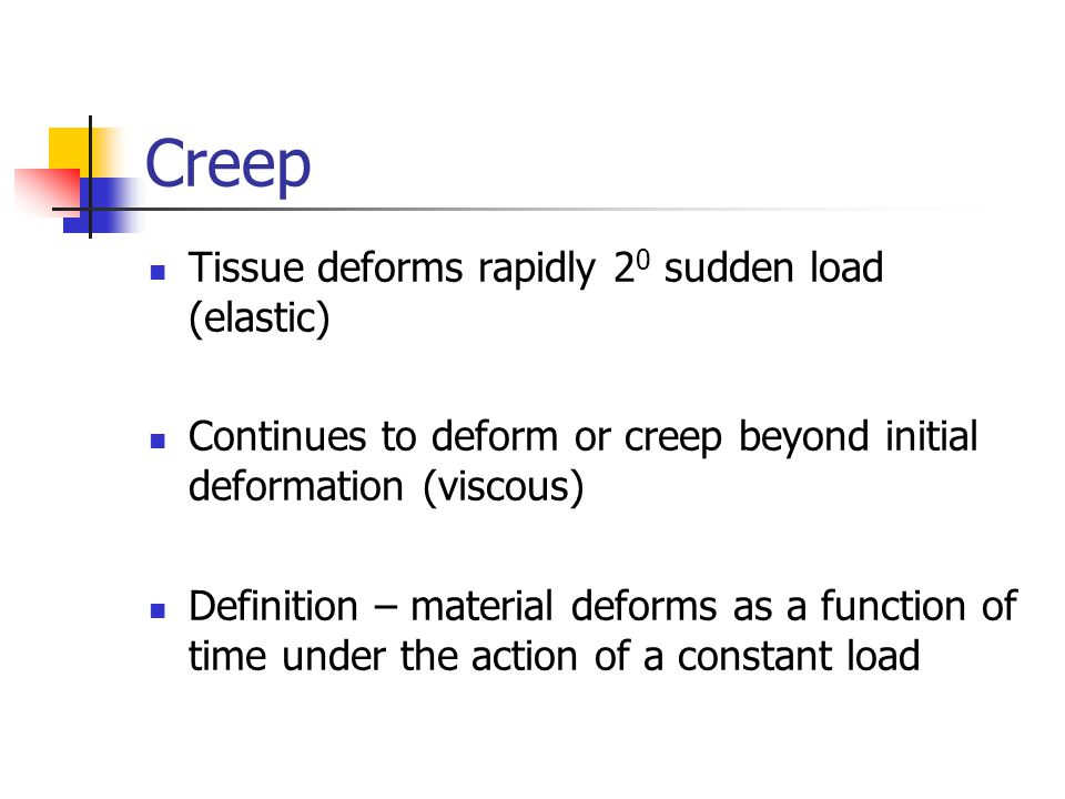 Creep Tissue deforms rapidly 2 0 sudden load (elastic) Continues to deform or creep beyond initial deformation (viscous) Definition – material deforms as a function of time under the action of a constant load