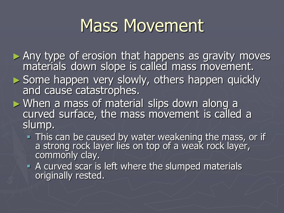 Mass Movement ► Any type of erosion that happens as gravity moves materials down slope is called mass movement.