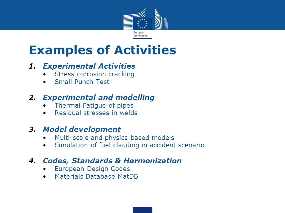 Examples of Activities 1.Experimental Activities Stress corrosion cracking Small Punch Test 2.Experimental and modelling Thermal Fatigue of pipes Residual stresses in welds 3.Model development Multi-scale and physics based models Simulation of fuel cladding in accident scenario 4.Codes, Standards & Harmonization European Design Codes Materials Database MatDB