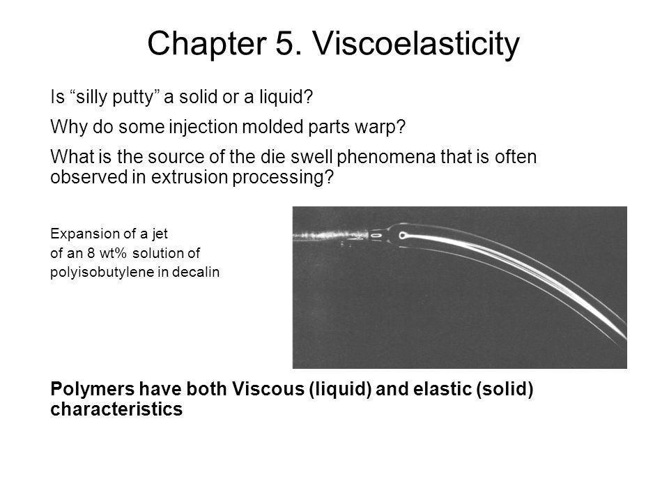 """Chapter 5. Viscoelasticity Is """"silly putty"""" a solid or a liquid? Why do some injection molded parts warp? What is the source of the die swell phenomen"""