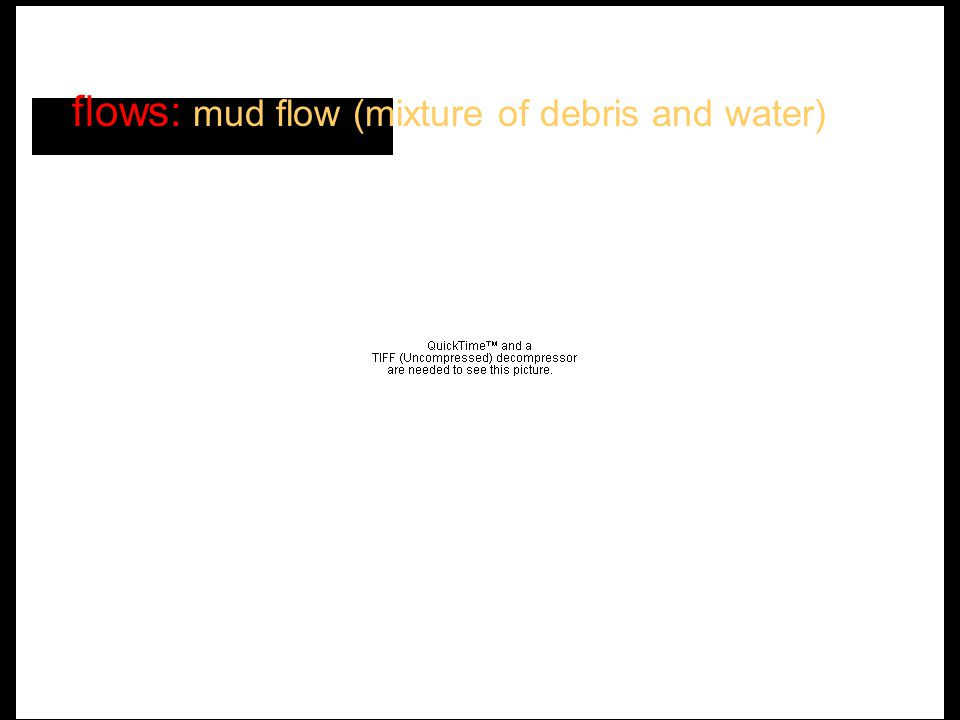 may move quickly over gentle slopes (1°-2°) flows: mud flow (mixture of debris and water)