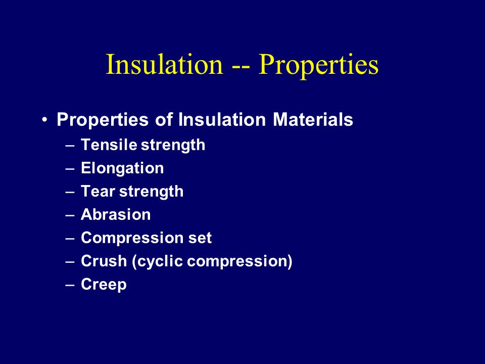 Insulation -- Properties Properties of Insulation Materials –Tensile strength –Elongation –Tear strength –Abrasion –Compression set –Crush (cyclic compression) –Creep